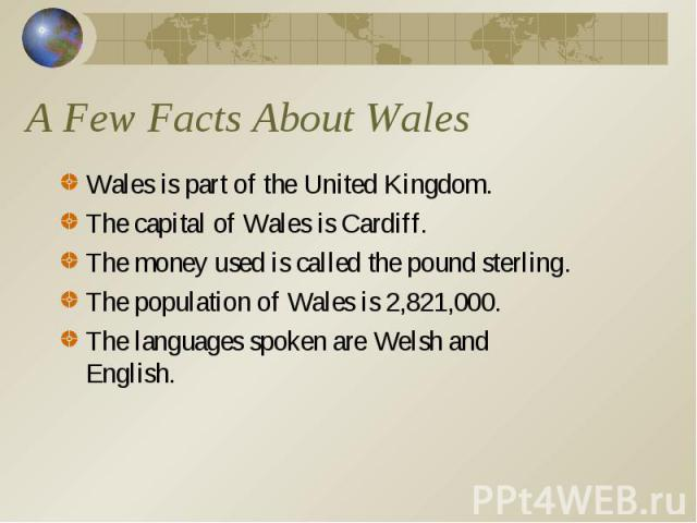 A Few Facts About Wales Wales is part of the United Kingdom. The capital of Wales is Cardiff. The money used is called the pound sterling. The population of Wales is 2,821,000. The languages spoken are Welsh and English.