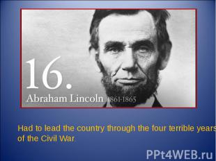Had to lead the country through the four terrible years of the Civil War.