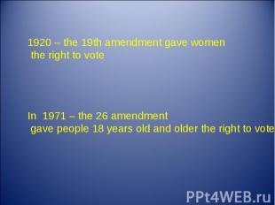 1920 – the 19th amendment gave women the right to vote In 1971 – the 26 amendmen