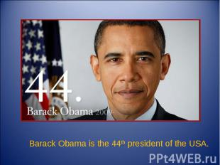Barack Obama is the 44th president of the USA.