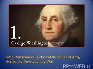 Was Commander in chief of the Colonial Army during the Revolutionary War.