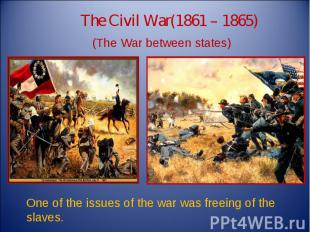 The Civil War(1861 – 1865) (The War between states) One of the issues of the war
