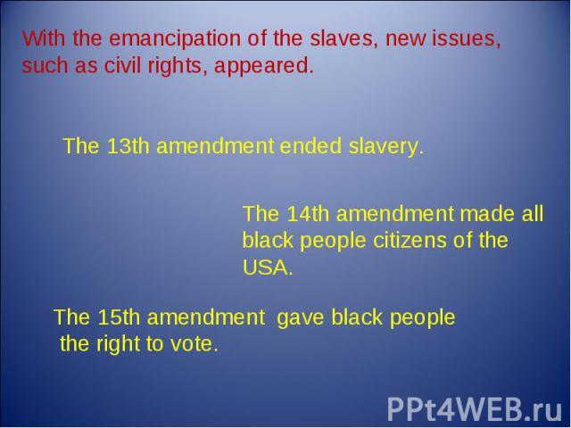 With the emancipation of the slaves, new issues, such as civil rights, appeared. The 13th amendment ended slavery. The 14th amendment made all black people citizens of the USA. The 15th amendment gave black people the right to vote.
