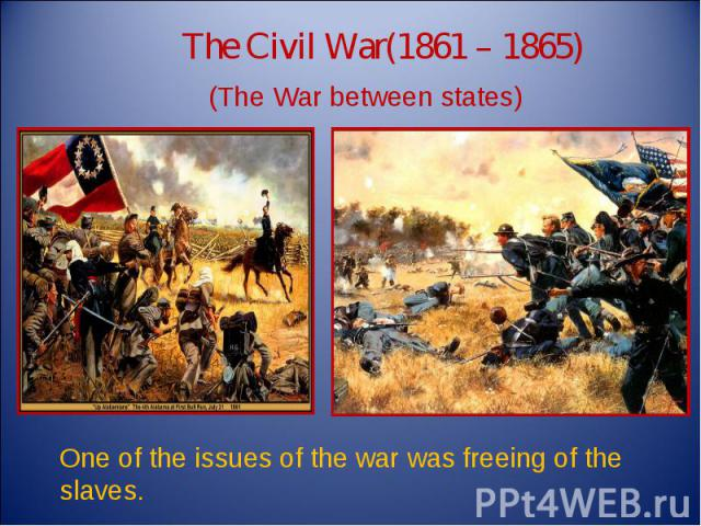 The Civil War(1861 – 1865) (The War between states) One of the issues of the war was freeing of the slaves.