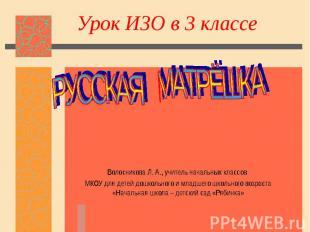 Урок ИЗО в 3 классе РУССКАЯ МАТРЁШКА Волосникова Л. А., учитель начальных классо