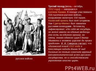 Третий поход (июнь—октябрь 1552 года)— завершился взятием Казани. В походе учас