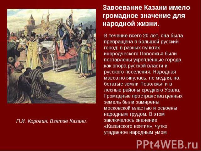 Завоевание Казани имело громадное значение для народной жизни. В течение всего 20 лет, она была превращена в большой русский город; в разных пунктах инородческого Поволжья были поставлены укреплённые города как опора русской власти и русского поселе…