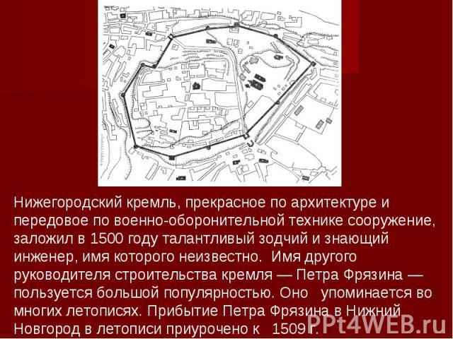 Нижегородский кремль, прекрасное по архитектуре и передовое по военно-оборонительной технике сооружение, заложил в 1500 году талантливый зодчий и знающий инженер, имя которого неизвестно. Имя другого руководителя строительства кремля — Петра Фрязина…