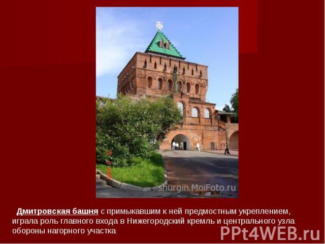 Дмитровская башня с примыкавшим к ней предмостным укреплением, играла роль главного входа в Нижегородский кремль и центрального узла обороны нагорного участка