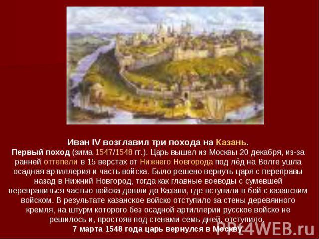 Иван IV возглавил три похода на Казань. Первый поход (зима 1547/1548гг.). Царь вышел из Москвы 20 декабря, из-за ранней оттепели в 15 верстах от Нижнего Новгорода под лёд на Волге ушла осадная артиллерия и часть войска. Было решено вернуть царя с п…