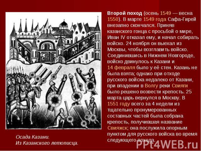 Второй поход (осень 1549— весна 1550). В марте 1549 года Сафа-Гирей внезапно скончался. Приняв казанского гонца с просьбой о мире, Иван IV отказал ему, и начал собирать войско. 24 ноября он выехал из Москвы, чтобы возглавить войско. Соединившись в …