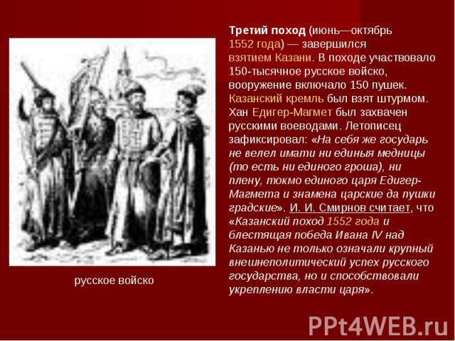 Третий поход (июнь—октябрь 1552 года)— завершился взятием Казани. В походе участвовало 150-тысячное русское войско, вооружение включало 150 пушек. Казанский кремль был взят штурмом. Хан Едигер-Магмет был захвачен русскими воеводами. Летописец зафик…