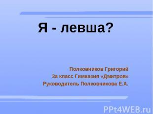 Я - левша? Полковников Григорий 3а класс Гимназия «Дмитров» Руководитель Полковн
