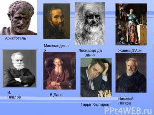 Аристотель Микеланджело Леонардо да Винчи Жанна Д'Арк И. Павлов В.Даль Гарри Кас