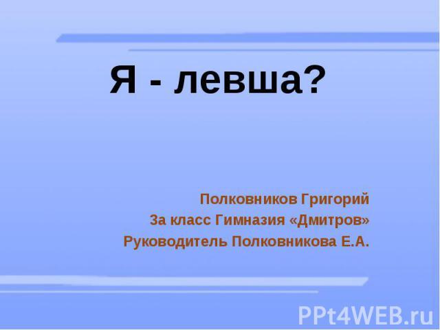 Я - левша? Полковников Григорий 3а класс Гимназия «Дмитров» Руководитель Полковникова Е.А.