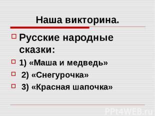 Наша викторина. Русские народные сказки: 1) «Маша и медведь» 2) «Снегурочка» 3)