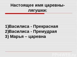Настоящее имя царевны-лягушки: Василиса - Прекрасная Василиса - Премудрая 3) Мар