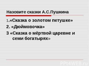 Назовите сказки А.С.Пушкина 1.«Сказка о золотом петушке» 2. «Дюймовочка» 3 «Сказ