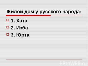 Жилой дом у русского народа: 1. Хата 2. Изба 3. Юрта
