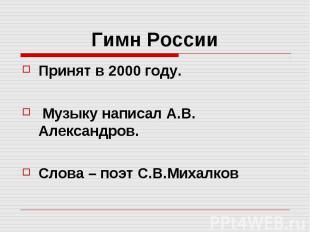 Гимн России Принят в 2000 году. Музыку написал А.В. Александров. Слова – поэт С.