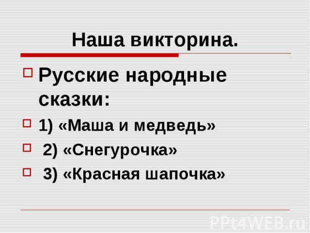 Наша викторина. Русские народные сказки: 1) «Маша и медведь» 2) «Снегурочка» 3) «Красная шапочка»