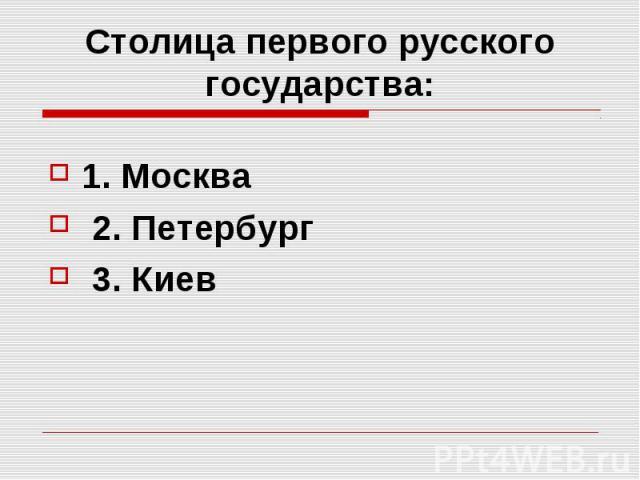 Столица первого русского государства: 1. Москва 2. Петербург 3. Киев