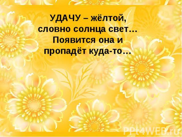 УДАЧУ – жёлтой, словно солнца свет… Появится она и пропадёт куда-то…