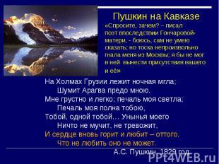 Пушкин на Кавказе «Спросите, зачем? – писал поэт впоследствии Гончаровой-матери,