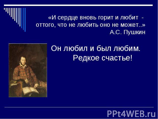 «И сердце вновь горит и любит - оттого, что не любить оно не может..» А.С. Пушкин Он любил и был любим. Редкое счастье!
