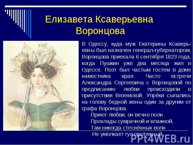 Елизавета Ксаверьевна Воронцова В Одессу, куда муж Екатерины Ксаверь- евны был назначен генерал-губернатором, Воронцова приехала 6 сентября 1823 года, когда Пушкин уже два месяца жил в Одессе. Поэт был частым гостем в доме наместника края. Часто вст…