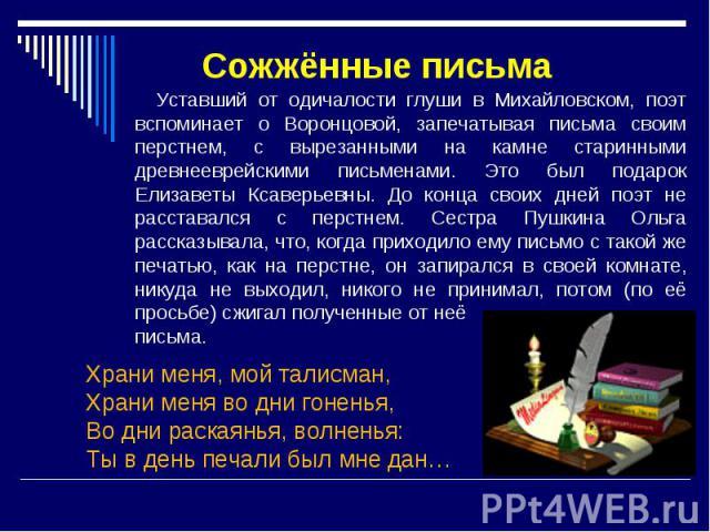 Сожжённые письма Уставший от одичалости глуши в Михайловском, поэт вспоминает о Воронцовой, запечатывая письма своим перстнем, с вырезанными на камне старинными древнееврейскими письменами. Это был подарок Елизаветы Ксаверьевны. До конца своих дней …