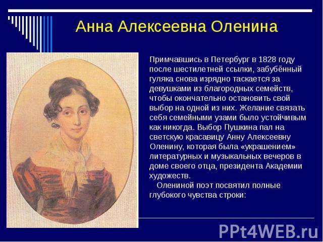 Анна Алексеевна Оленина Примчавшись в Петербург в 1828 году после шестилетней ссылки, забубённый гуляка снова изрядно таскается за девушками из благородных семейств, чтобы окончательно остановить свой выбор на одной из них. Желание связать себя семе…