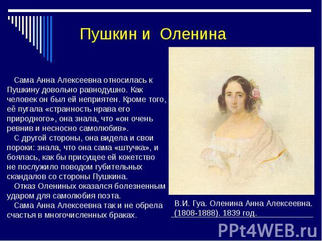 Пушкин и Оленина Сама Анна Алексеевна относилась к Пушкину довольно равнодушно. Как человек он был ей неприятен. Кроме того, её пугала «странность нрава его природного», она знала, что «он очень ревнив и несносно самолюбив». С другой стороны, она ви…
