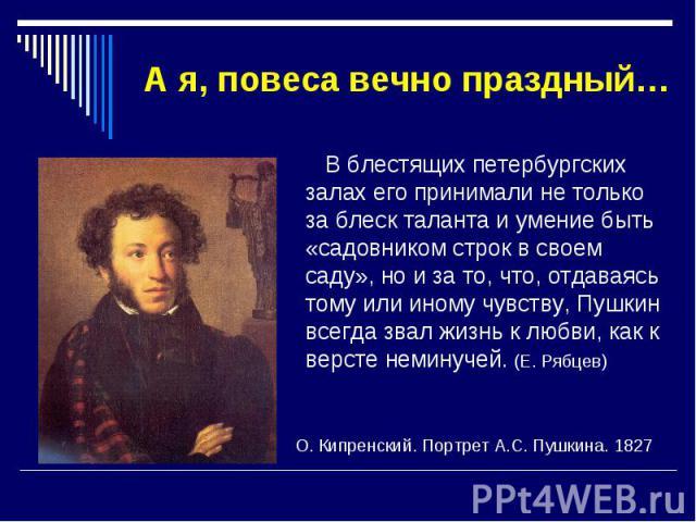 А я, повеса вечно праздный… В блестящих петербургских залах его принимали не только за блеск таланта и умение быть «садовником строк в своем саду», но и за то, что, отдаваясь тому или иному чувству, Пушкин всегда звал жизнь к любви, как к версте нем…