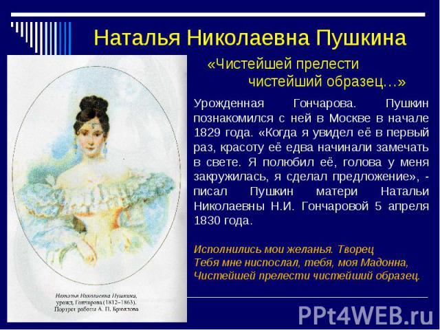 Наталья Николаевна Пушкина «Чистейшей прелести чистейший образец…» Урожденная Гончарова. Пушкин познакомился с ней в Москве в начале 1829 года. «Когда я увидел её в первый раз, красоту её едва начинали замечать в свете. Я полюбил её, голова у меня з…