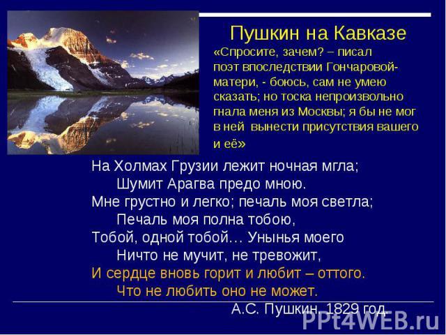 Пушкин на Кавказе «Спросите, зачем? – писал поэт впоследствии Гончаровой-матери, - боюсь, сам не умею сказать; но тоска непроизвольно гнала меня из Москвы; я бы не мог в ней вынести присутствия вашего и её» На Холмах Грузии лежит ночная мгла; Шумит …