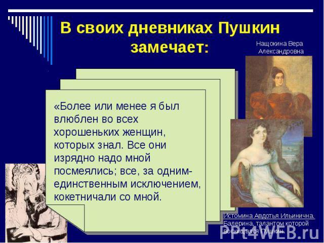 В своих дневниках Пушкин замечает: «Более или менее я был влюблен во всех хорошеньких женщин, которых знал. Все они изрядно надо мной посмеялись; все, за одним- единственным исключением, кокетничали со мной. Истомина Авдотья Ильинична. Балерина, тал…