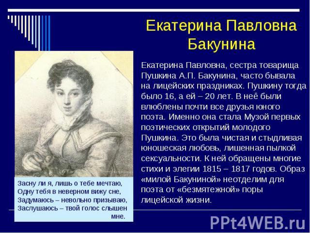 Екатерина Павловна Бакунина Екатерина Павловна, сестра товарища Пушкина А.П. Бакунина, часто бывала на лицейских праздниках. Пушкину тогда было 16, а ей – 20 лет. В неё были влюблены почти все друзья юного поэта. Именно она стала Музой первых поэтич…