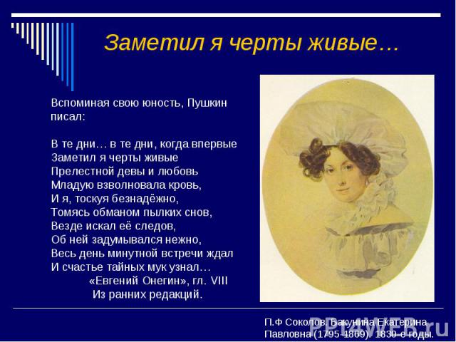 Заметил я черты живые… Вспоминая свою юность, Пушкин писал: В те дни… в те дни, когда впервые Заметил я черты живые Прелестной девы и любовь Младую взволновала кровь, И я, тоскуя безнадёжно, Томясь обманом пылких снов, Везде искал её следов, Об ней …