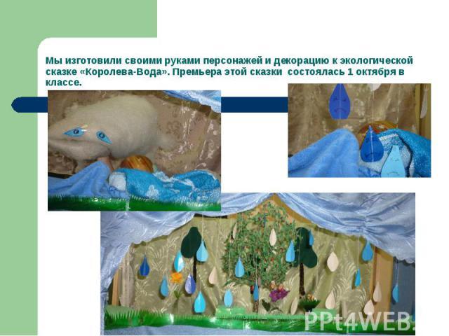 Мы изготовили своими руками персонажей и декорацию к экологической сказке «Королева-Вода». Премьера этой сказки состоялась 1 октября в классе.