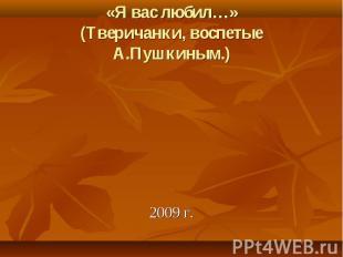 2009 г. «Я вас любил…» (Тверичанки, воспетые А.Пушкиным.)
