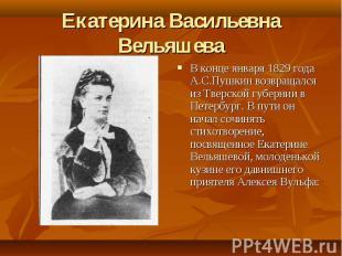 Екатерина Васильевна Вельяшева В конце января 1829 года А.С.Пушкин возвращался и