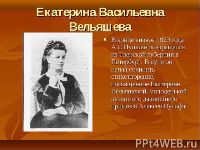 Екатерина Васильевна Вельяшева В конце января 1829 года А.С.Пушкин возвращался из Тверской губернии в Петербург. В пути он начал сочинять стихотворение, посвященное Екатерине Вельяшевой, молоденькой кузине его давнишнего приятеля Алексея Вульфа: