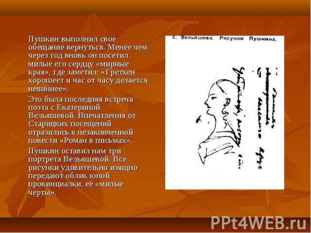 Пушкин выполнил свое обещание вернуться. Менее чем через год вновь он посетил милые его сердцу «мирные края», где заметил: «Гретхен хорошеет и час от часу делается невиннее». Это была последняя встреча поэта с Екатериной Вельяшевой. Впечатления от С…