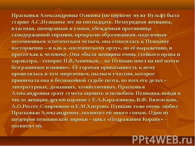 Прасковья Александровна Осипова (по первому мужу Вульф) была старше А.С.Пушкина лет на пятнадцать. Незаурядная женщина, властная, своенравная и умная, убежденная противница самодержавной тирании, прекрасно образованная, наделенная несомненным эстети…