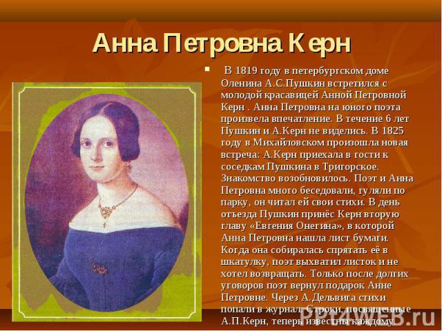 Анна Петровна Керн В 1819 году в петербургском доме Оленина А.С.Пушкин встретился с молодой красавицей Анной Петровной Керн . Анна Петровна на юного поэта произвела впечатление. В течение 6 лет Пушкин и А.Керн не виделись. В 1825 году в Михайловском…