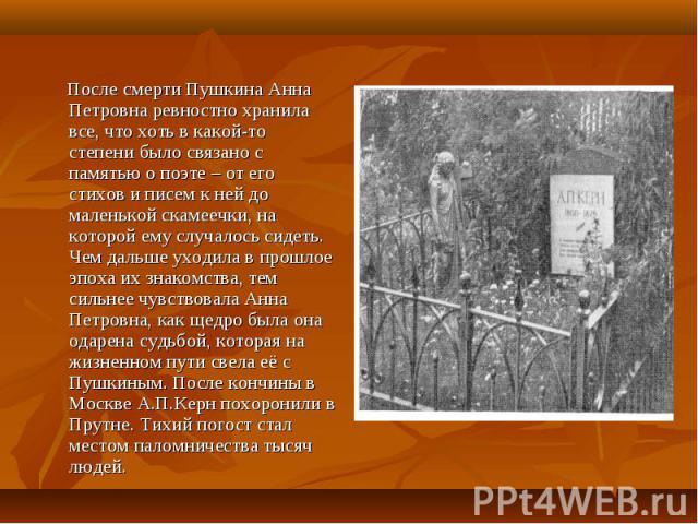 После смерти Пушкина Анна Петровна ревностно хранила все, что хоть в какой-то степени было связано с памятью о поэте – от его стихов и писем к ней до маленькой скамеечки, на которой ему случалось сидеть. Чем дальше уходила в прошлое эпоха их знакомс…