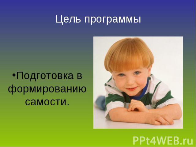Цель программы Подготовка в формированию самости.