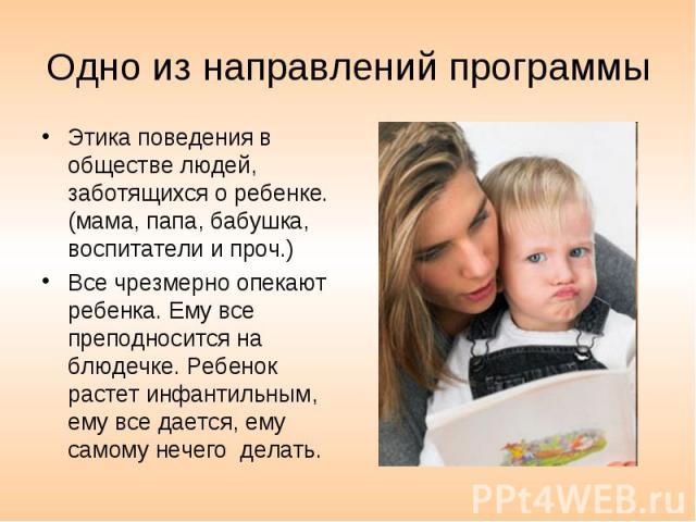 Одно из направлений программы Этика поведения в обществе людей, заботящихся о ребенке. (мама, папа, бабушка, воспитатели и проч.) Все чрезмерно опекают ребенка. Ему все преподносится на блюдечке. Ребенок растет инфантильным, ему все дается, ему само…
