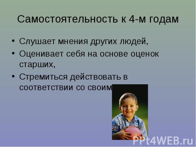 Самостоятельность к 4-м годам Слушает мнения других людей, Оценивает себя на основе оценок старших, Стремиться действовать в соответствии со своим полом